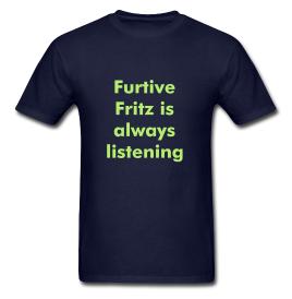 Furtive Fritz is always listening - t-shirt